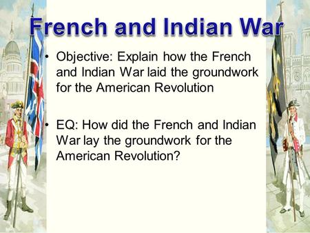 Objective: Explain how the French and Indian War laid the groundwork for the American Revolution EQ: How did the French and Indian War lay the groundwork.