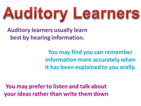 Auditory learners usually learn best by hearing information. You may find you can remember information more accurately when it has been explained to you.