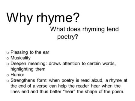 Why rhyme? What does rhyming lend poetry? o Pleasing to the ear o Musicality o Deepen meaning: draws attention to certain words, highlighting them o Humor.