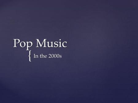 { Pop Music In the 2000s.  Music during this time lacked distinction  Much of what was happening in the late 90s continued into the early 2000s  Not.