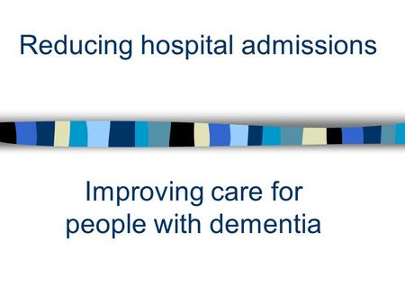 Reducing hospital admissions Improving care for people with dementia.
