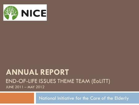 ANNUAL REPORT END-OF-LIFE ISSUES THEME TEAM (EoLITT) JUNE 2011 – MAY 2012 National Initiative for the Care of the Elderly.