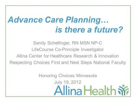 Advance Care Planning… is there a future? Sandy Schellinger, RN MSN NP-C LifeCourse Co-Principle Investigator Allina Center for Healthcare Research & Innovation.