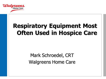 Respiratory Equipment Most Often Used in Hospice Care Mark Schroedel, CRT Walgreens Home Care.