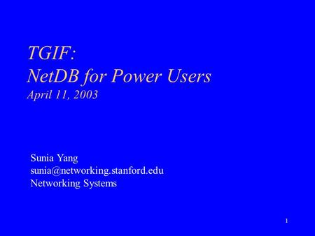 1 TGIF: NetDB for Power Users April 11, 2003 Sunia Yang Networking Systems.