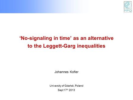 'No-signaling in time' as an alternative to the Leggett-Garg inequalities University of Gdańsk, Poland Sept 17 th 2013 Johannes Kofler.