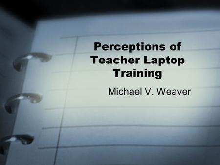 Perceptions of Teacher Laptop Training Michael V. Weaver.
