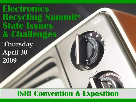 ISRI Convention & Exposition Electronics Recycling Summit ® State Issues & Challenges Thursday April 30 2009.