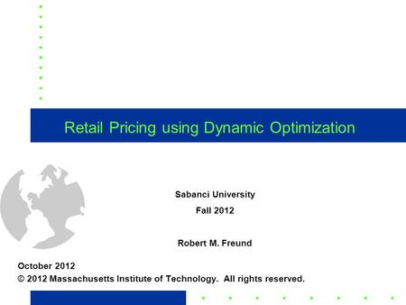 1 Retail Pricing using Dynamic Optimization October 2012 © 2012 Massachusetts Institute of Technology. All rights reserved. Sabanci University Fall 2012.