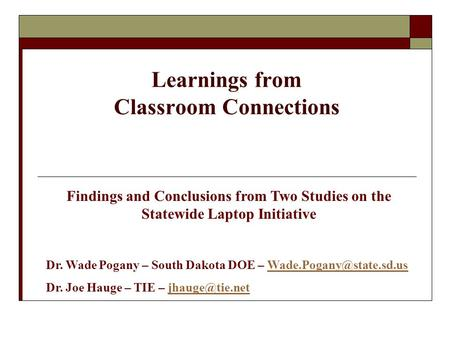 Learnings from Classroom Connections Findings and Conclusions from Two Studies on the Statewide Laptop Initiative Dr. Wade Pogany – South Dakota DOE –