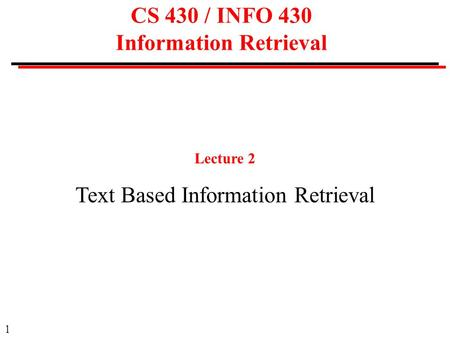 1 CS 430 / INFO 430 Information Retrieval Lecture 2 Text Based Information Retrieval.