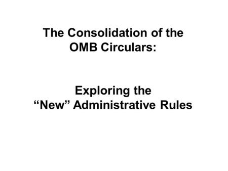 "The Consolidation of the OMB Circulars: Exploring the ""New"" Administrative Rules."