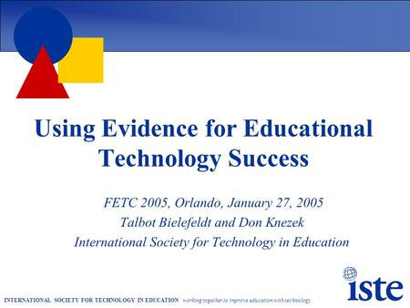 INTERNATIONAL SOCIETY FOR TECHNOLOGY IN EDUCATION working together to improve education with technology Using Evidence for Educational Technology Success.