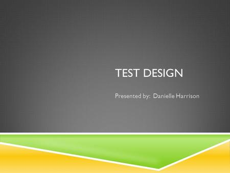 "TEST DESIGN Presented by: Danielle Harrison. INTRODUCTION  What is a test? ""Any activity that indicates how well learners meet learning objectives is."
