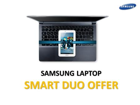 SAMSUNG LAPTOP SMART DUO OFFER. Offer Detail and T&C Buy a Samsung Laptop and get Rs. 7000 off on Galaxy Tab 2 3100 (3G & Voice Calling)  Samsung Series.