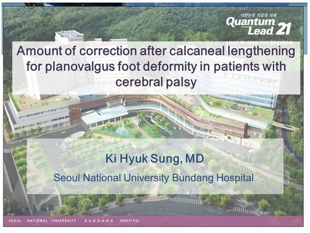 Ki Hyuk Sung, MD Amount of correction after calcaneal lengthening for planovalgus foot deformity in patients with cerebral palsy Seoul National University.