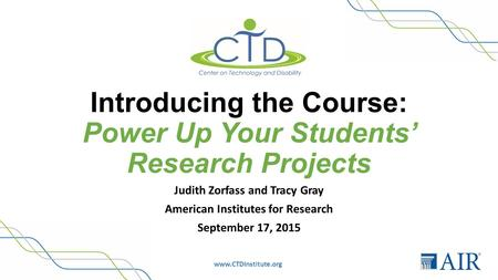 Www.CTDInstitute.org Introducing the Course: Power Up Your Students' Research Projects Judith Zorfass and Tracy Gray American Institutes for Research September.