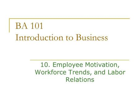 BA 101 Introduction to Business 10. Employee Motivation, Workforce Trends, and Labor Relations.
