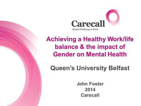 Achieving a Healthy Work/life balance & the impact of Gender on Mental Health John Foster 2014 Carecall Queen's University Belfast.