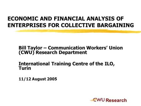 ECONOMIC AND FINANCIAL ANALYSIS OF ENTERPRISES FOR COLLECTIVE BARGAINING Bill Taylor – Communication Workers' Union (CWU) Research Department International.