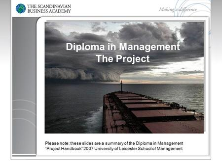 "Diploma in Management The Project Please note: these slides are a summary of the Diploma in Management ""Project Handbook"" 2007 University of Leicester."