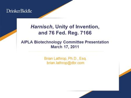 Harnisch, Unity of Invention, and 76 Fed. Reg. 7166 AIPLA Biotechnology Committee Presentation March 17, 2011 Brian Lathrop, Ph.D., Esq.