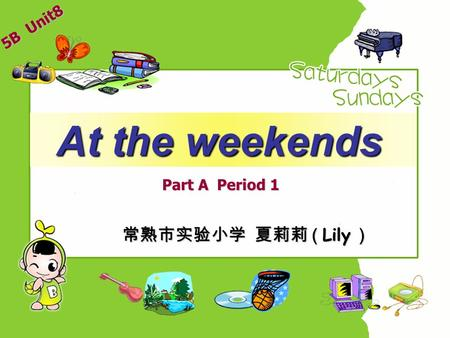 At the weekends At the weekends Part A Period 1 常熟市实验小学 夏莉莉 ( Lily ) 5B Unit8.