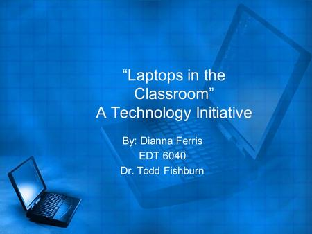 """Laptops in the Classroom"" A Technology Initiative By: Dianna Ferris EDT 6040 Dr. Todd Fishburn."