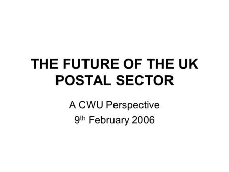 THE FUTURE OF THE UK POSTAL SECTOR A CWU Perspective 9 th February 2006.