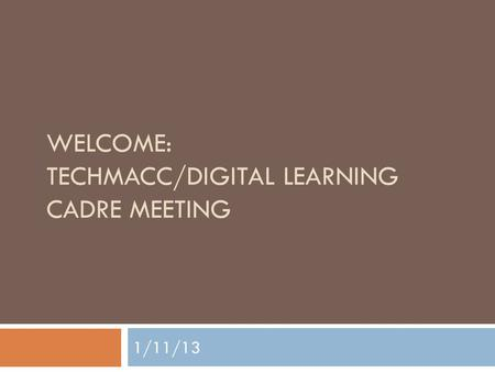 WELCOME: TECHMACC/DIGITAL LEARNING CADRE MEETING 1/11/13.