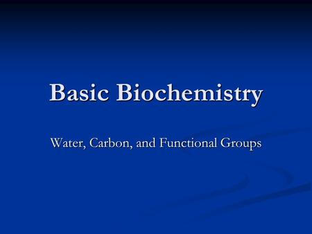 Basic Biochemistry Water, Carbon, and Functional Groups.