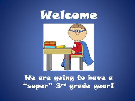 "Welcome We are going to have a ""super"" 3 rd grade year!"