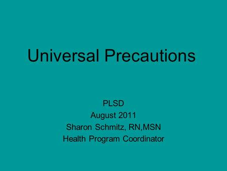 Universal Precautions PLSD August 2011 Sharon Schmitz, RN,MSN Health Program Coordinator.