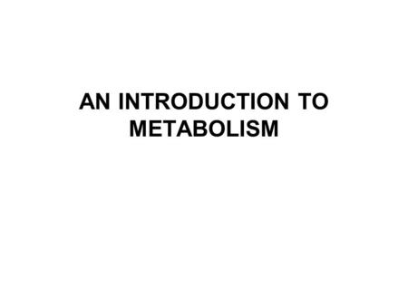 AN INTRODUCTION TO METABOLISM. Metabolism, Energy, and Life 1.The chemistry of life is organized into metabolic pathways 2.Organisms transform energy.