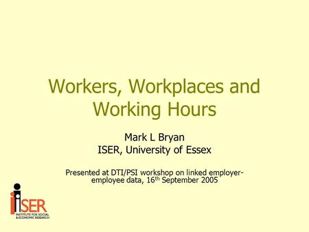 Workers, Workplaces and Working Hours Mark L Bryan ISER, University of Essex Presented at DTI/PSI workshop on linked employer- employee data, 16 th September.