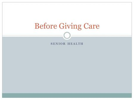 SENIOR HEALTH Before Giving Care. If Not You…Who? What would you do in this particular situation?