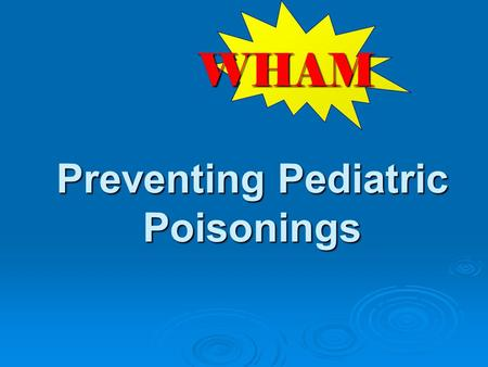 Preventing Pediatric Poisonings WHAM. W hat risks are observed on scene? H ow can we keep from coming back? A ction to take to prevent future injuries.