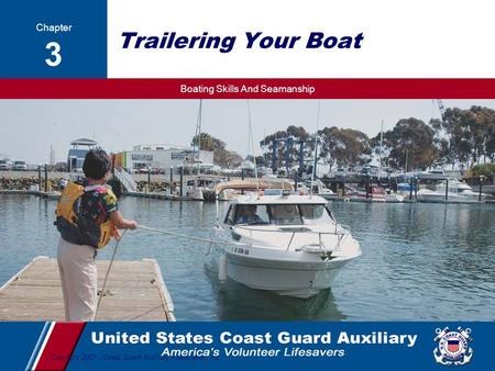 Boating Skills And Seamanship 1 Copyright 2007 - Coast Guard Auxiliary Association, Inc. Trailering Your Boat Lesson 3 Trailering Your Boat Chapter 3.