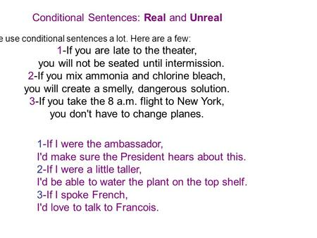Conditional Sentences: Real and Unreal We use conditional sentences a lot. Here are a few: 1-If you are late to the theater, you will not be seated until.