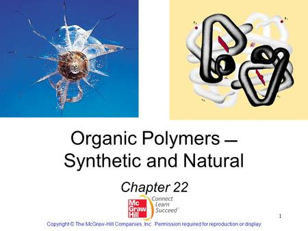1 Organic Polymers  Synthetic and Natural Chapter 22 Copyright © The McGraw-Hill Companies, Inc. Permission required for reproduction or display.