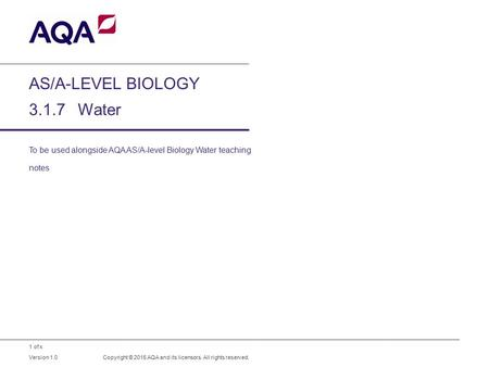 1 of x AS/A-LEVEL BIOLOGY 3.1.7Water To be used alongside AQA AS/A-level Biology Water teaching notes Copyright © 2015 AQA and its licensors. All rights.