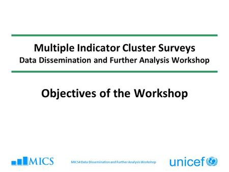 Multiple Indicator Cluster Surveys Data Dissemination and Further Analysis Workshop Objectives of the Workshop MICS4 Data Dissemination and Further Analysis.