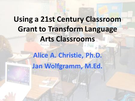 Using a 21st Century Classroom Grant to Transform Language Arts Classrooms Alice A. Christie, Ph.D. Jan Wolfgramm, M.Ed.