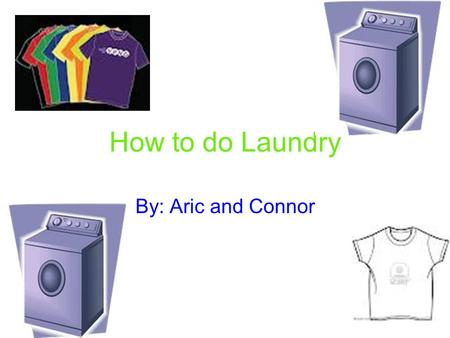 How to do Laundry By: Aric and Connor. Step 1 Sort clothes into colors and fabrics.