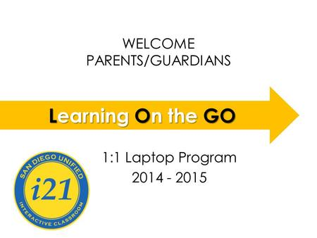 WELCOME PARENTS/GUARDIANS LOGO 1:1 Laptop Program 2014 - 2015 Learning On the GO.