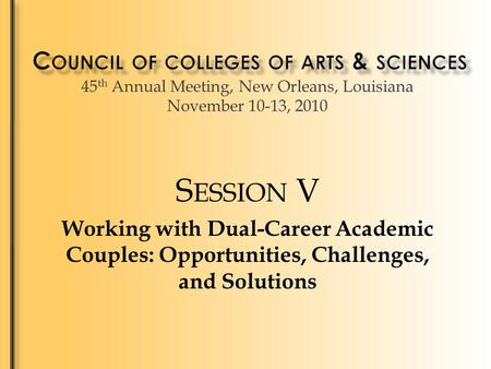 45 th Annual Meeting, New Orleans, Louisiana November 10-13, 2010 S ESSION V Working with Dual-Career Academic Couples: Opportunities, Challenges, and.