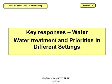 WASH cholera / AWD EP&R training Key responses – Water Water treatment and Priorities in Different Settings Session 3.2 WASH Cholera / AWD EP&R training.