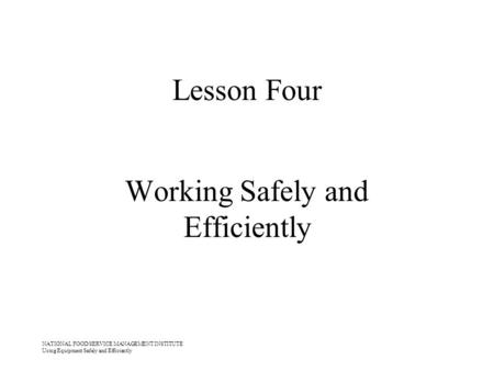 NATIONAL FOOD SERVICE MANAGEMENT INSTITUTE Using Equipment Safely and Efficiently Lesson Four Working Safely and Efficiently.