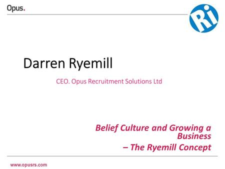 Www.opusrs.com Belief Culture and Growing a Business – The Ryemill Concept.