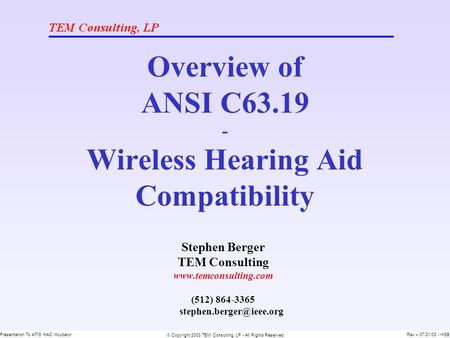 © Copyright 2003 TEM Consulting, LP - All Rights Reserved Presentation To ATIS HAC IncubatorRev – 07/21/03 - HSB Overview of ANSI C63.19 - Wireless Hearing.